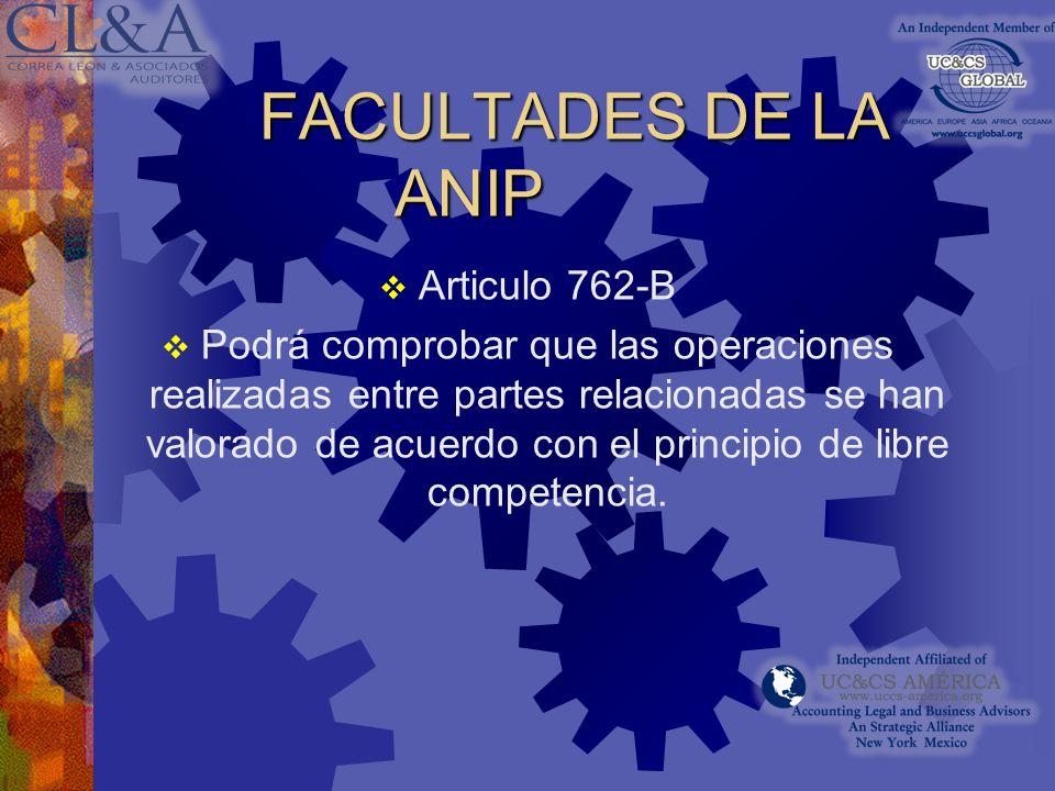 FACULTADES DE LA ANIP Articulo 762-B Podrá comprobar que las operaciones realizadas entre partes relacionadas se han valorado de acuerdo con el principio de libre competencia.