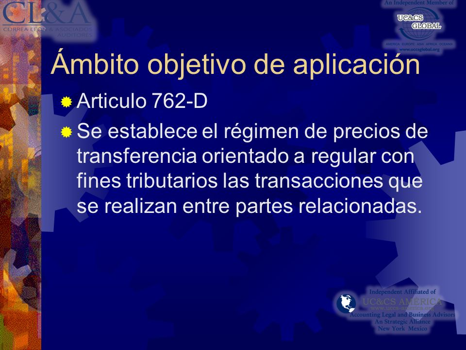 Ámbito objetivo de aplicación Articulo 762-D Se establece el régimen de precios de transferencia orientado a regular con fines tributarios las transacciones que se realizan entre partes relacionadas.