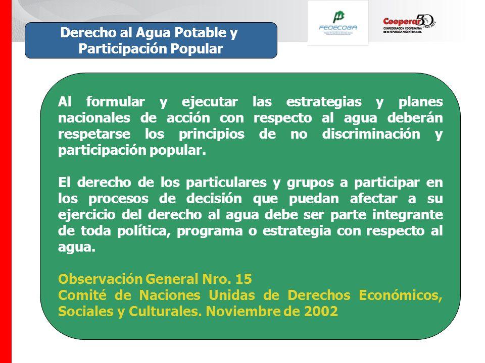 Derecho al Agua Potable y Participación Popular Al formular y ejecutar las estrategias y planes nacionales de acción con respecto al agua deberán respetarse los principios de no discriminación y participación popular.
