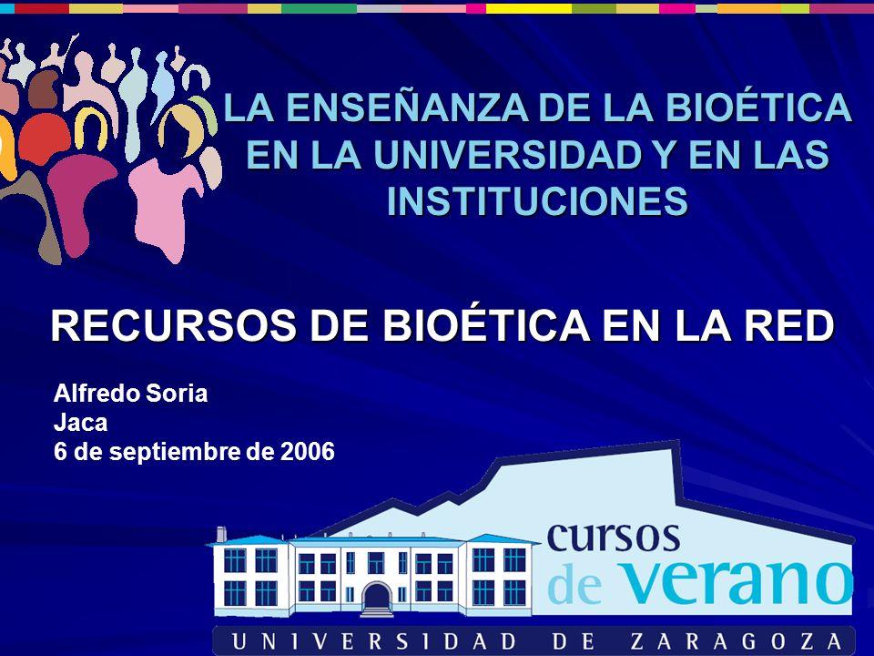 RECURSOS DE BIOÉTICA EN LA RED LA ENSEÑANZA DE LA BIOÉTICA EN LA UNIVERSIDAD Y EN LAS INSTITUCIONES Alfredo Soria Jaca 6 de septiembre de 2006