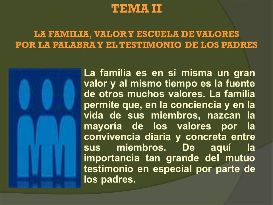 TEMA II LA FAMILIA, VALOR Y ESCUELA DE VALORES POR LA PALABRA Y EL TESTIMONIO DE LOS PADRES La familia es en sí misma un gran valor y al mismo tiempo