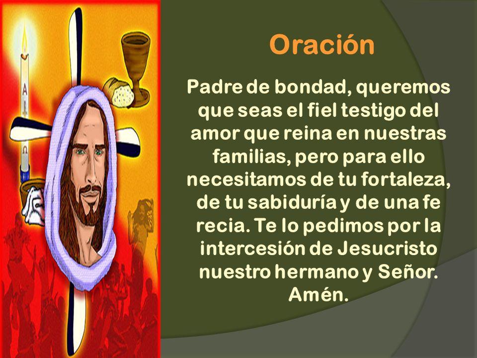 Oración Padre de bondad, queremos que seas el fiel testigo del amor que reina en nuestras familias, pero para ello necesitamos de tu fortaleza, de tu