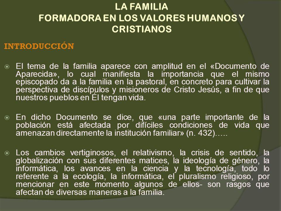 LA FAMILIA FORMADORA EN LOS VALORES HUMANOS Y CRISTIANOS INTRODUCCIÓN El tema de la familia aparece con amplitud en el «Documento de Aparecida», lo cu