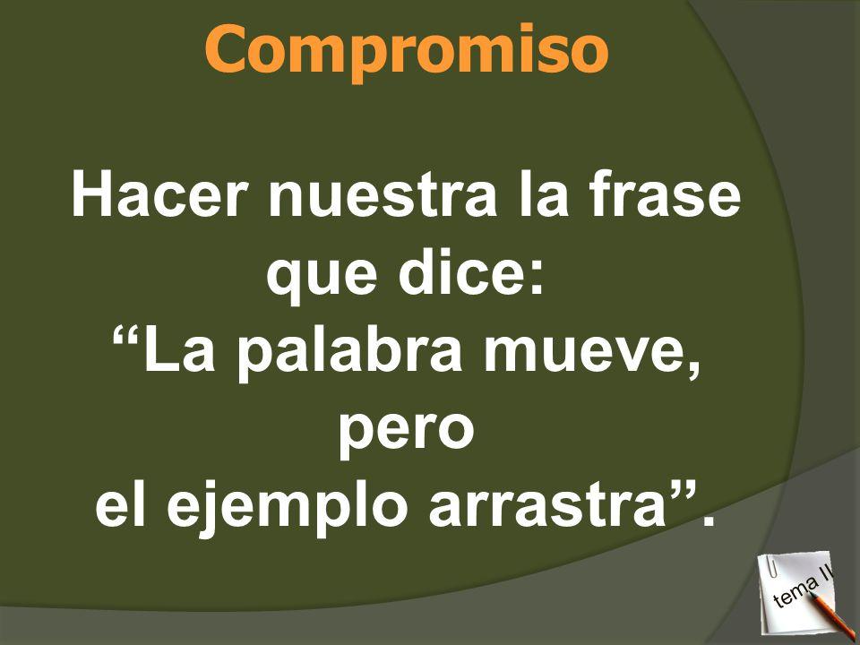 Compromiso Hacer nuestra la frase que dice: La palabra mueve, pero el ejemplo arrastra. tema II