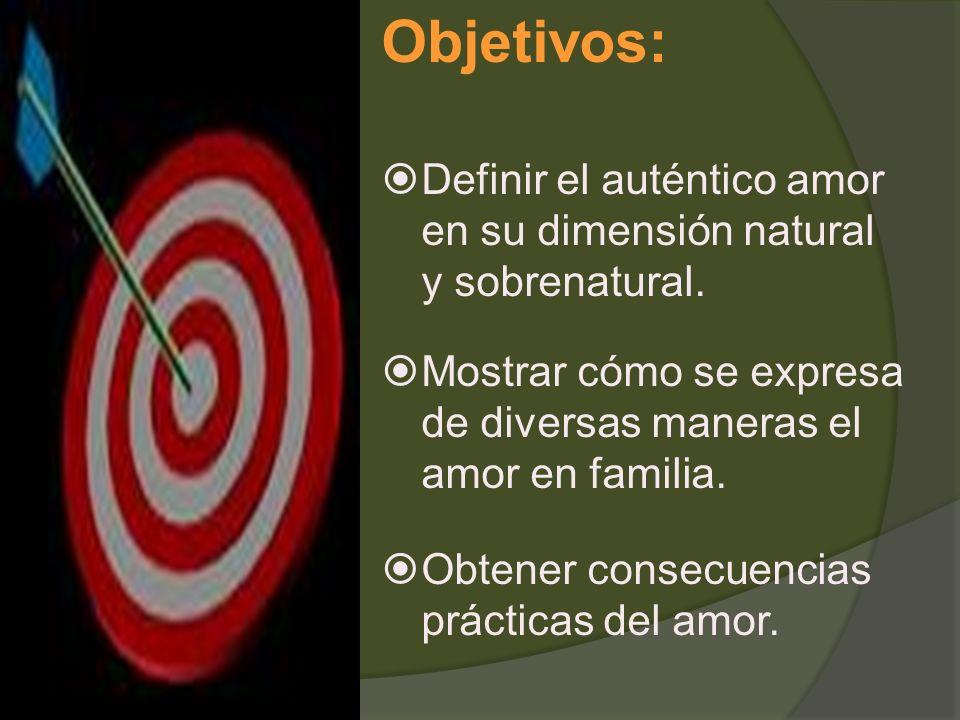 Objetivos: Definir el auténtico amor en su dimensión natural y sobrenatural. Mostrar cómo se expresa de diversas maneras el amor en familia. Obtener c