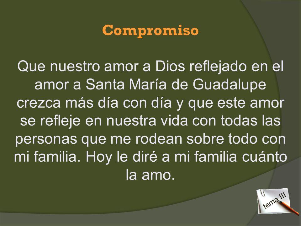 Compromiso Que nuestro amor a Dios reflejado en el amor a Santa María de Guadalupe crezca más día con día y que este amor se refleje en nuestra vida c