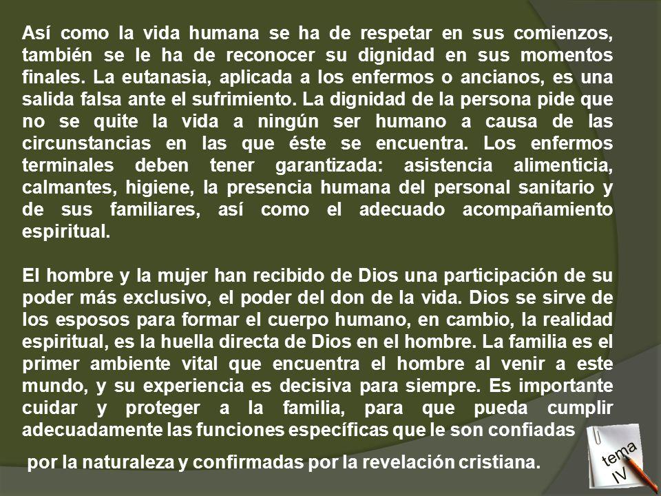 Así como la vida humana se ha de respetar en sus comienzos, también se le ha de reconocer su dignidad en sus momentos finales. La eutanasia, aplicada