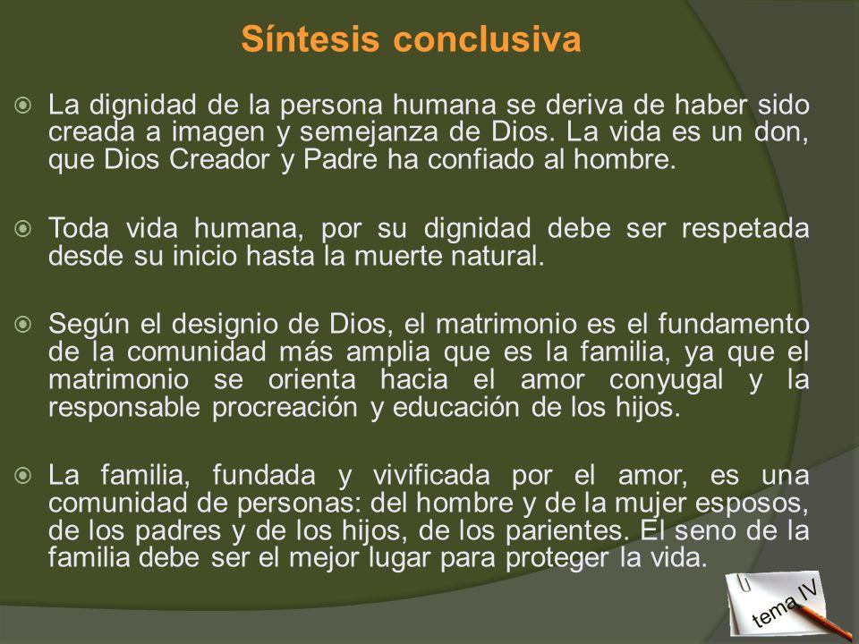 Síntesis conclusiva La dignidad de la persona humana se deriva de haber sido creada a imagen y semejanza de Dios. La vida es un don, que Dios Creador