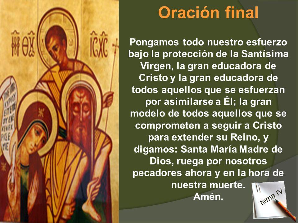 Oración final Pongamos todo nuestro esfuerzo bajo la protección de la Santísima Virgen, la gran educadora de Cristo y la gran educadora de todos aquel