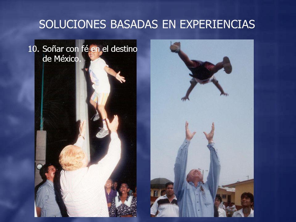 SOLUCIONES BASADAS EN EXPERIENCIAS 10.Soñar con fé en el destino de México.