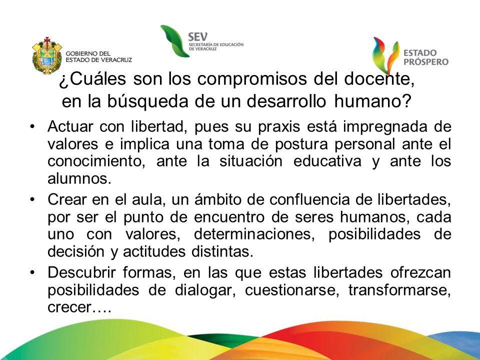 ¿Cuáles son los compromisos del docente, en la búsqueda de un desarrollo humano? Actuar con libertad, pues su praxis está impregnada de valores e impl