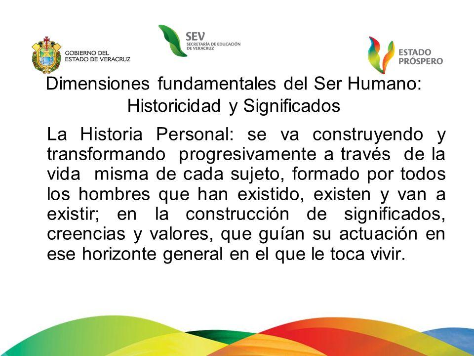 Dimensiones fundamentales del Ser Humano: Historicidad y Significados La Historia Personal: se va construyendo y transformando progresivamente a travé