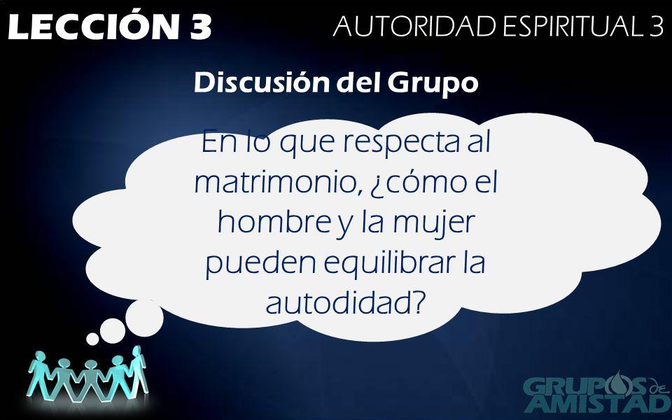 LECCIÓN 3 AUTORIDAD ESPIRITUAL 3 Discusión del Grupo En lo que respecta al matrimonio, ¿cómo el hombre y la mujer pueden equilibrar la autodidad?