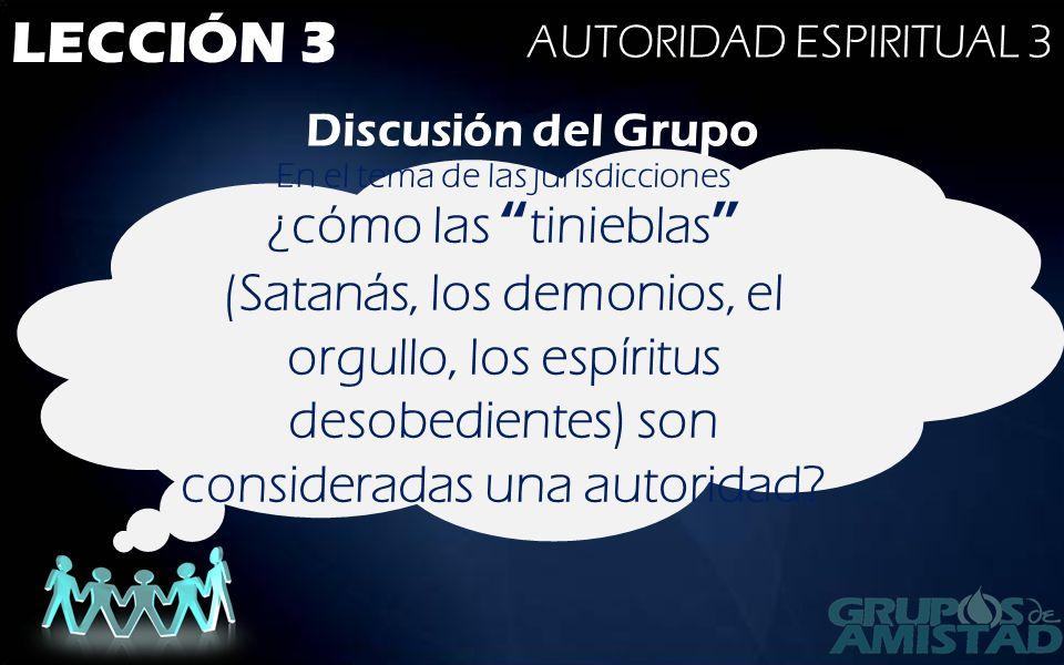LECCIÓN 3 AUTORIDAD ESPIRITUAL 3 Discusión del Grupo En el tema de las jurisdicciones ¿cómo las tinieblas (Satanás, los demonios, el orgullo, los espí