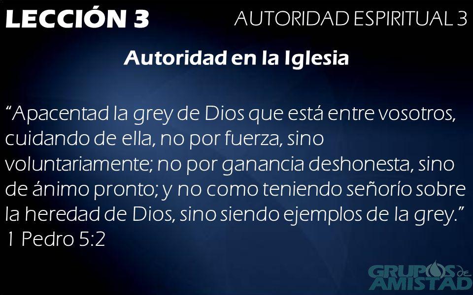 LECCIÓN 3 AUTORIDAD ESPIRITUAL 3 Autoridad en la Iglesia Apacentad la grey de Dios que está entre vosotros, cuidando de ella, no por fuerza, sino volu