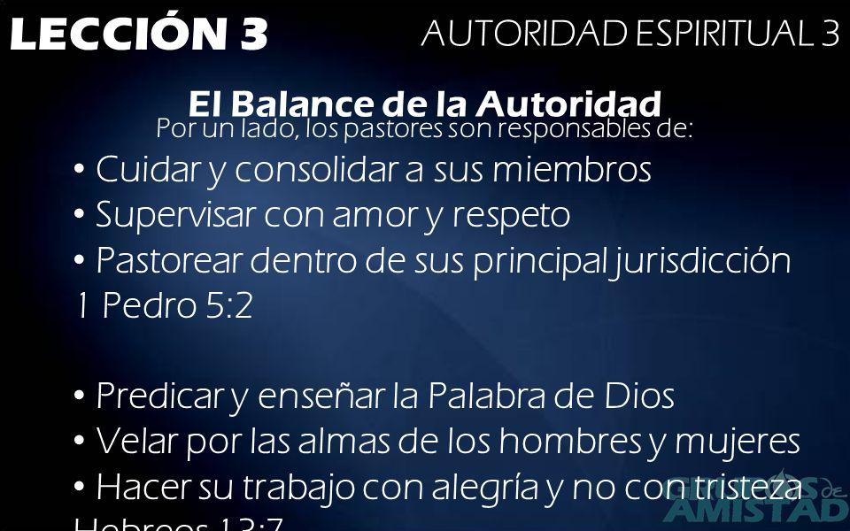 LECCIÓN 3 AUTORIDAD ESPIRITUAL 3 El Balance de la Autoridad Por un lado, los pastores son responsables de: Cuidar y consolidar a sus miembros Supervis