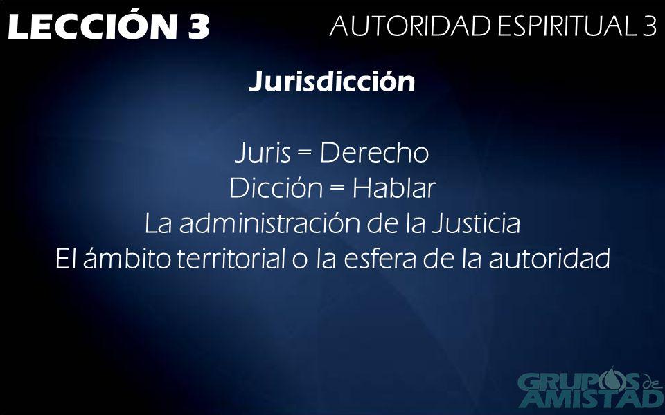 LECCIÓN 3 AUTORIDAD ESPIRITUAL 3 Jurisdicción Juris = Derecho Dicción = Hablar La administración de la Justicia El ámbito territorial o la esfera de l