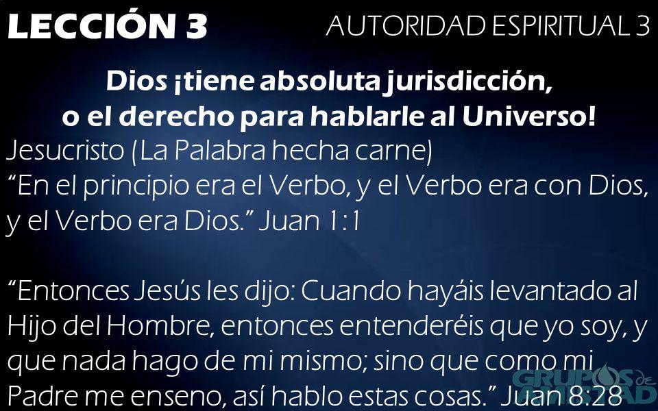 LECCIÓN 3 AUTORIDAD ESPIRITUAL 3 Dios ¡tiene absoluta jurisdicción, o el derecho para hablarle al Universo! Jesucristo (La Palabra hecha carne)En el p