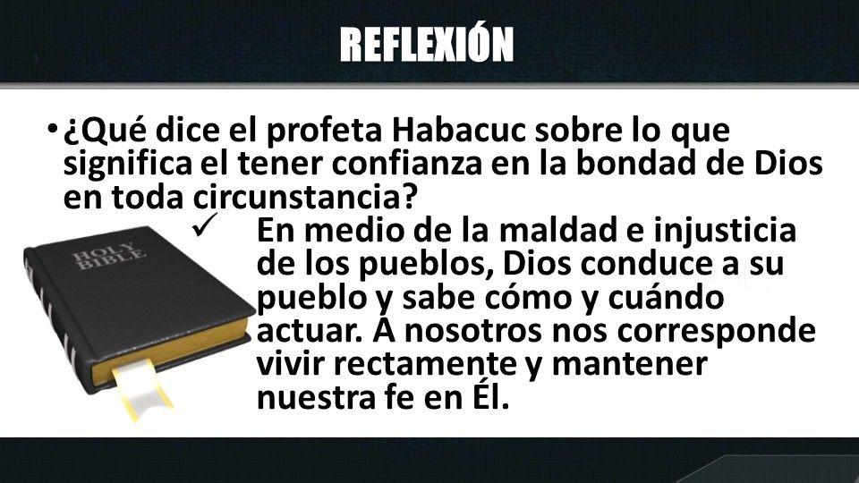 REFLEXIÓN ¿Qué dice el profeta Habacuc sobre lo que significa el tener confianza en la bondad de Dios en toda circunstancia? En medio de la maldad e i