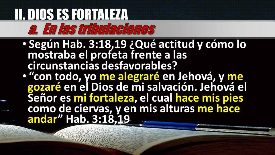 II. DIOS ES FORTALEZA Según Hab. 3:18,19 ¿Qué actitud y cómo lo mostraba el profeta frente a las circunstancias desfavorables? Según Hab. 3:18,19 ¿Qué
