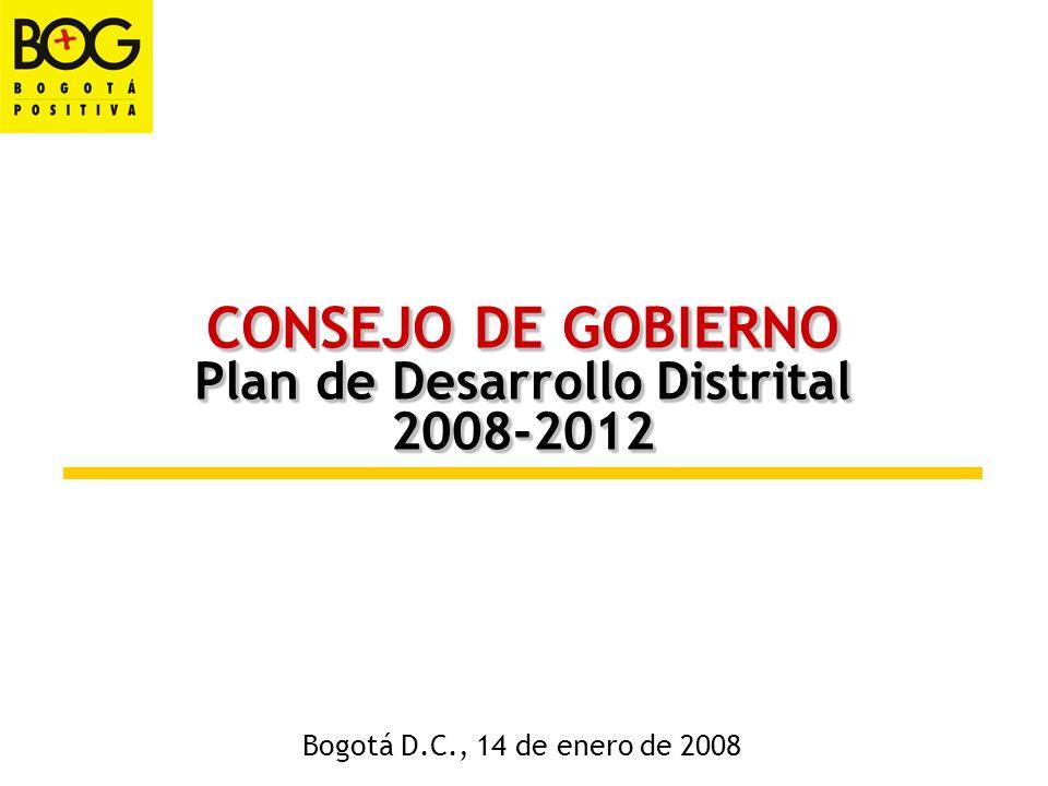 CONSEJO DE GOBIERNO Plan de Desarrollo Distrital 2008-2012 CONSEJO DE GOBIERNO Plan de Desarrollo Distrital 2008-2012 Bogotá D.C., 14 de enero de 2008