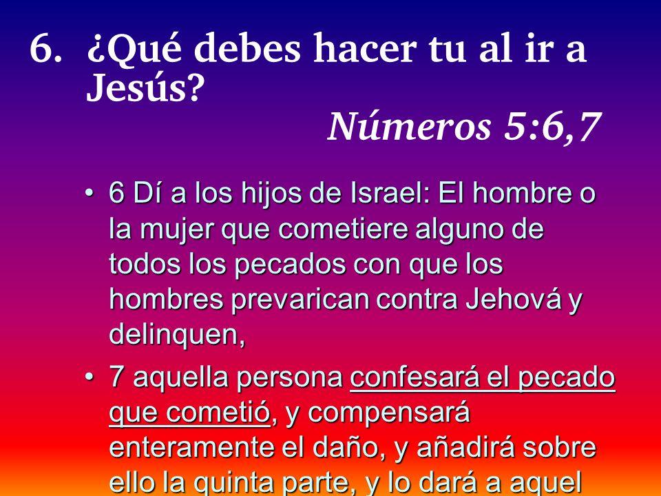 6.¿Qué debes hacer tu al ir a Jesús? Números 5:6,7 6 Dí a los hijos de Israel: El hombre o la mujer que cometiere alguno de todos los pecados con que