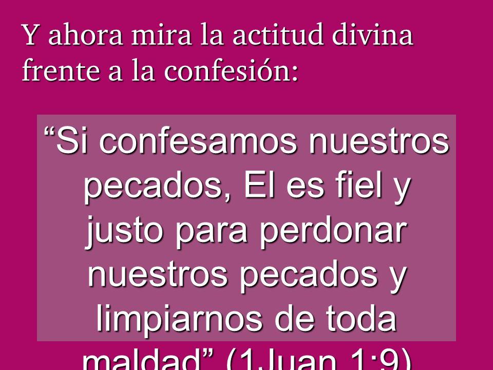 Y ahora mira la actitud divina frente a la confesión: Si confesamos nuestros pecados, El es fiel y justo para perdonar nuestros pecados y limpiarnos d