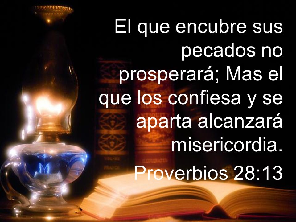 El que encubre sus pecados no prosperará; Mas el que los confiesa y se aparta alcanzará misericordia. Proverbios 28:13