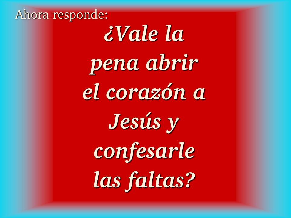 ¿Vale la pena abrir el corazón a Jesús y confesarle las faltas? Ahora responde: