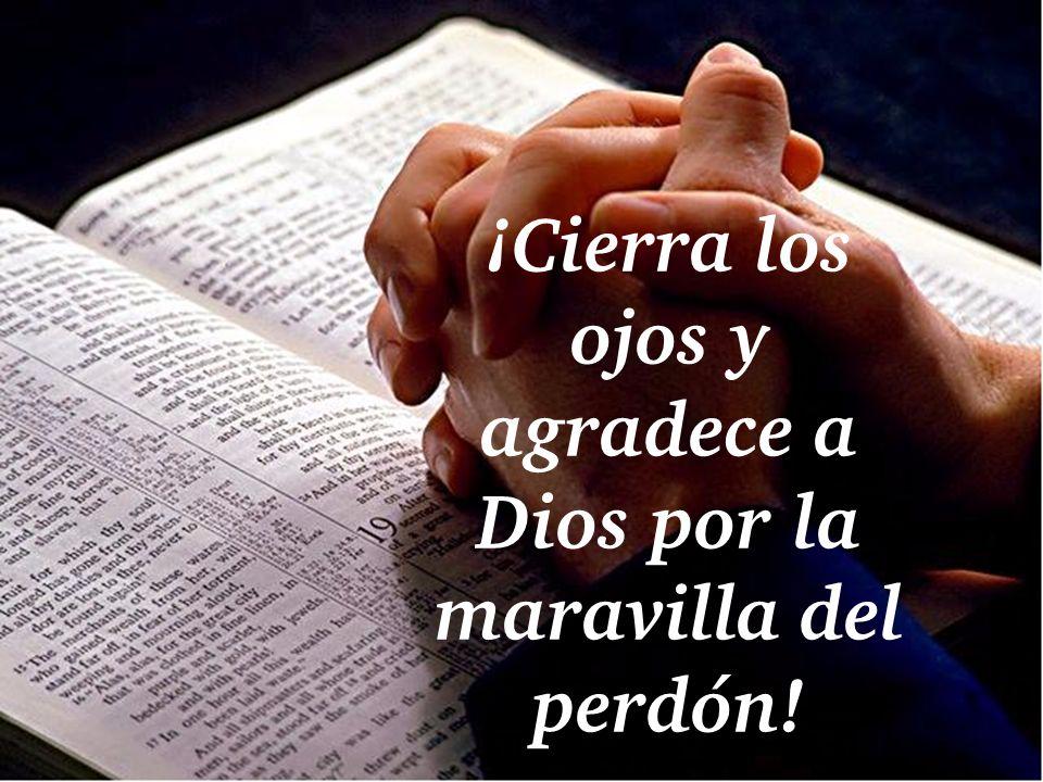 ¡Cierra los ojos y agradece a Dios por la maravilla del perdón!