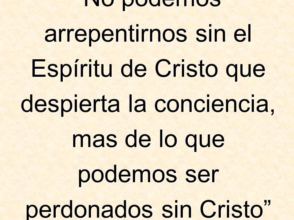 No podemos arrepentirnos sin el Espíritu de Cristo que despierta la conciencia, mas de lo que podemos ser perdonados sin Cristo (El Camino a Cristo, p