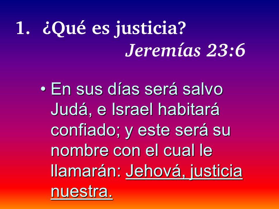 1.¿Qué es justicia? Jeremías 23:6 En sus días será salvo Judá, e Israel habitará confiado; y este será su nombre con el cual le llamarán: Jehová, just
