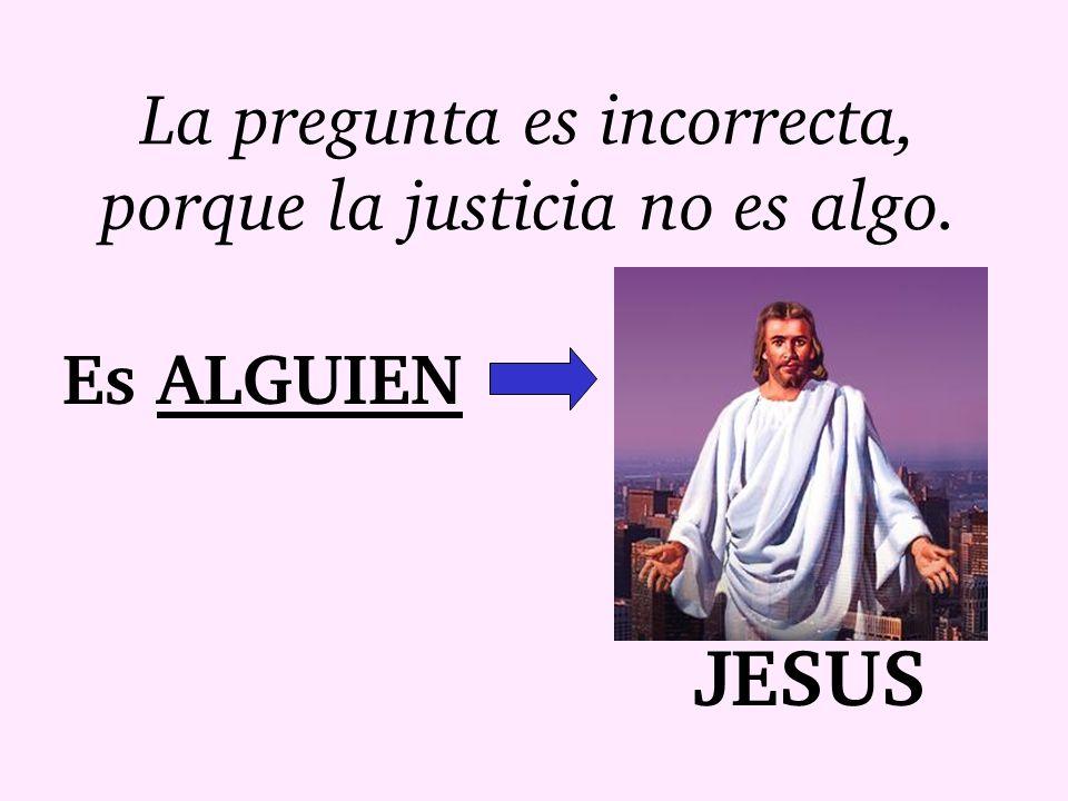 La pregunta es incorrecta, porque la justicia no es algo. Es ALGUIEN JESUS