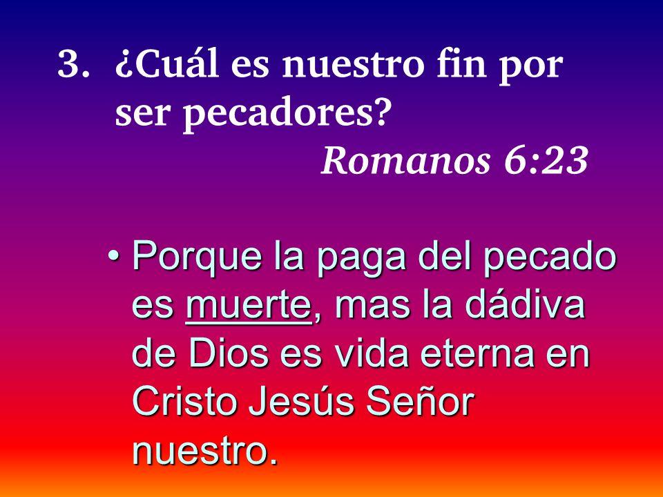 3.¿Cuál es nuestro fin por ser pecadores? Romanos 6:23 Porque la paga del pecado es muerte, mas la dádiva de Dios es vida eterna en Cristo Jesús Señor