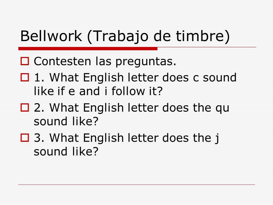 Bellwork (Trabajo de timbre) Contesten las preguntas. 1. What English letter does c sound like if e and i follow it? 2. What English letter does the q