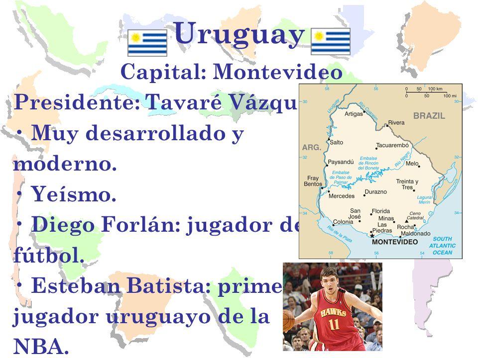 Uruguay Capital: Montevideo Presidente: Tavaré Vázquez Muy desarrollado y moderno. Yeísmo. Diego Forlán: jugador de fútbol. Esteban Batista: primer ju