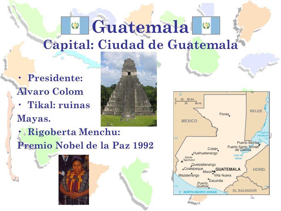 Guatemala Capital: Ciudad de Guatemala Presidente: Alvaro Colom Tikal: ruinas Mayas. Rigoberta Menchu: Premio Nobel de la Paz 1992