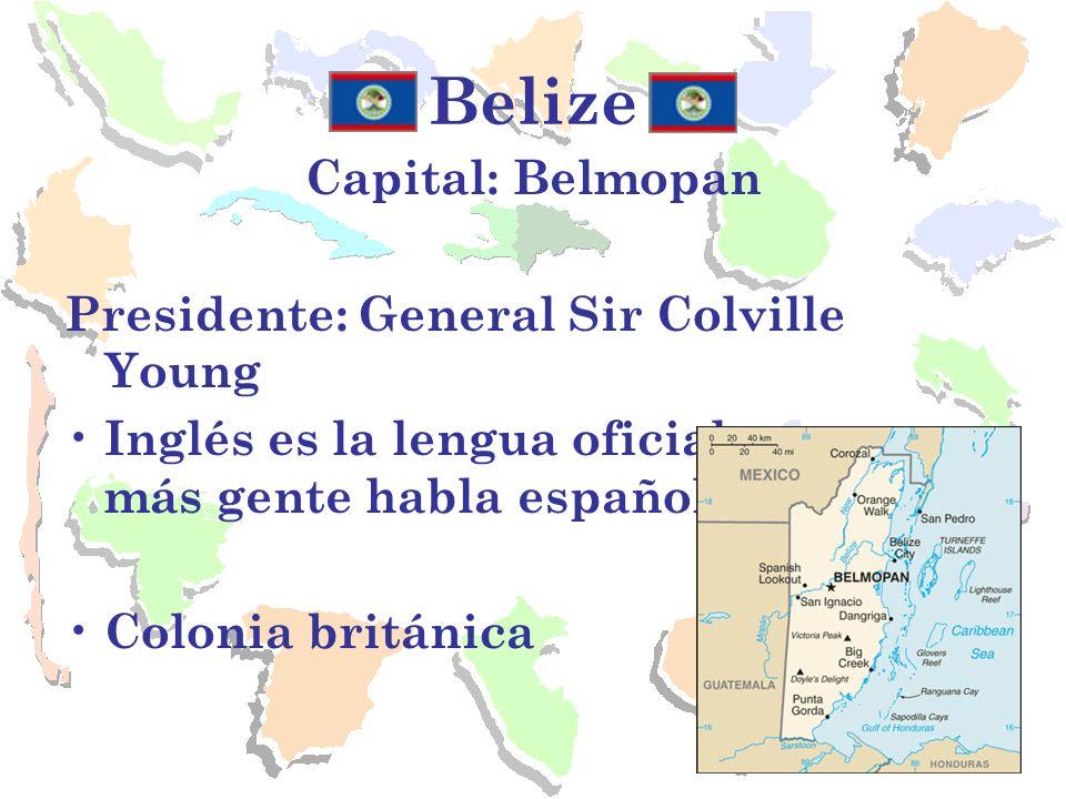 Belize Capital: Belmopan Presidente: General Sir Colville Young Inglés es la lengua oficial aunque más gente habla español. Colonia británica