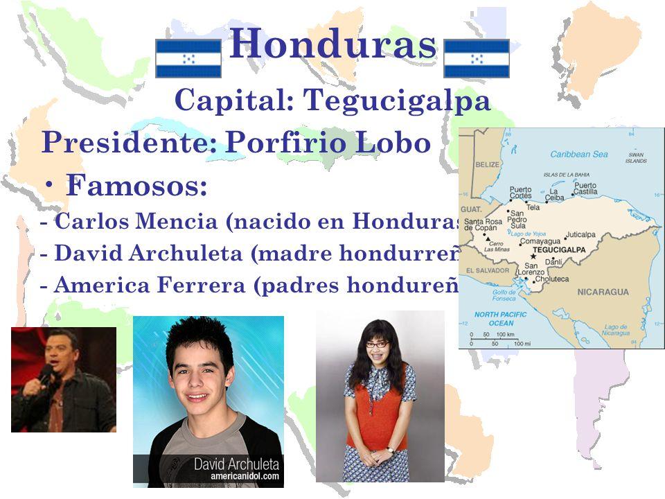 Honduras Capital: Tegucigalpa Presidente: Porfirio Lobo Famosos: - Carlos Mencia (nacido en Honduras). - David Archuleta (madre hondurreña). - America