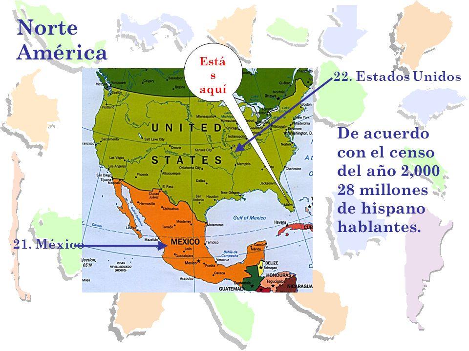 Norte América 21. México Está s aquí 22. Estados Unidos De acuerdo con el censo del año 2,000 28 millones de hispano hablantes.