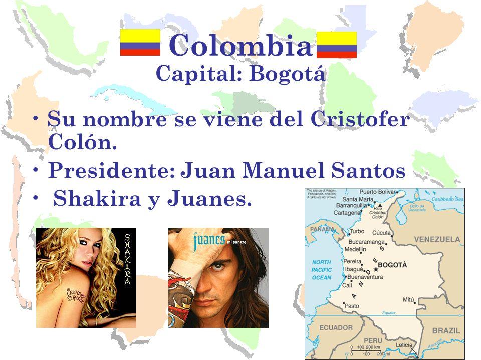 Colombia Capital: Bogotá Su nombre se viene del Cristofer Colón. Presidente: Juan Manuel Santos Shakira y Juanes.