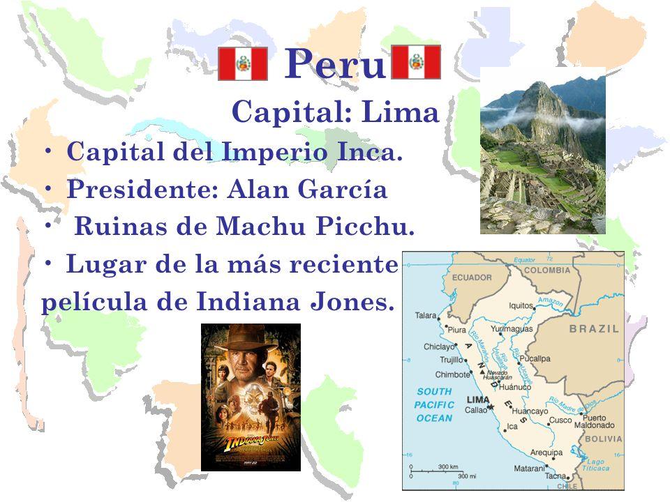 Peru Capital: Lima Capital del Imperio Inca. Presidente: Alan García Ruinas de Machu Picchu. Lugar de la más reciente película de Indiana Jones.