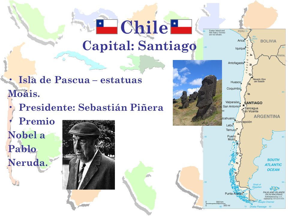 Chile Capital: Santiago Isla de Pascua – estatuas Moáis. Presidente: Sebastián Piñera Premio Nobel a Pablo Neruda.