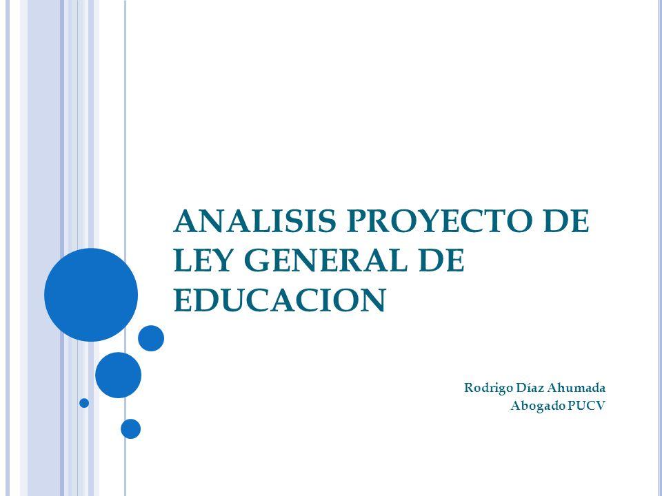 ANALISIS PROYECTO DE LEY GENERAL DE EDUCACION Rodrigo Díaz Ahumada Abogado PUCV