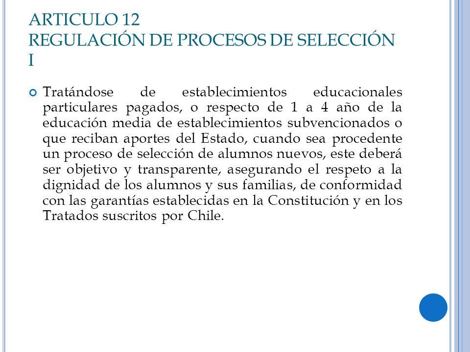 ARTICULO 12 REGULACIÓN DE PROCESOS DE SELECCIÓN I Tratándose de establecimientos educacionales particulares pagados, o respecto de 1 a 4 año de la edu