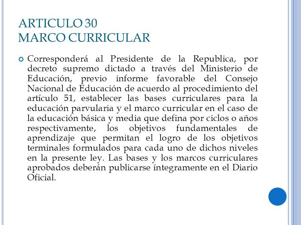 ARTICULO 30 MARCO CURRICULAR Corresponderá al Presidente de la Republica, por decreto supremo dictado a través del Ministerio de Educación, previo inf