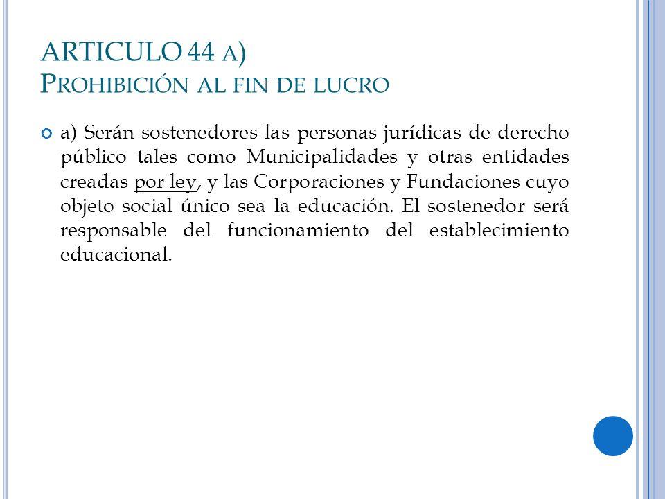 ARTICULO 44 A ) P ROHIBICIÓN AL FIN DE LUCRO a) Serán sostenedores las personas jurídicas de derecho público tales como Municipalidades y otras entida