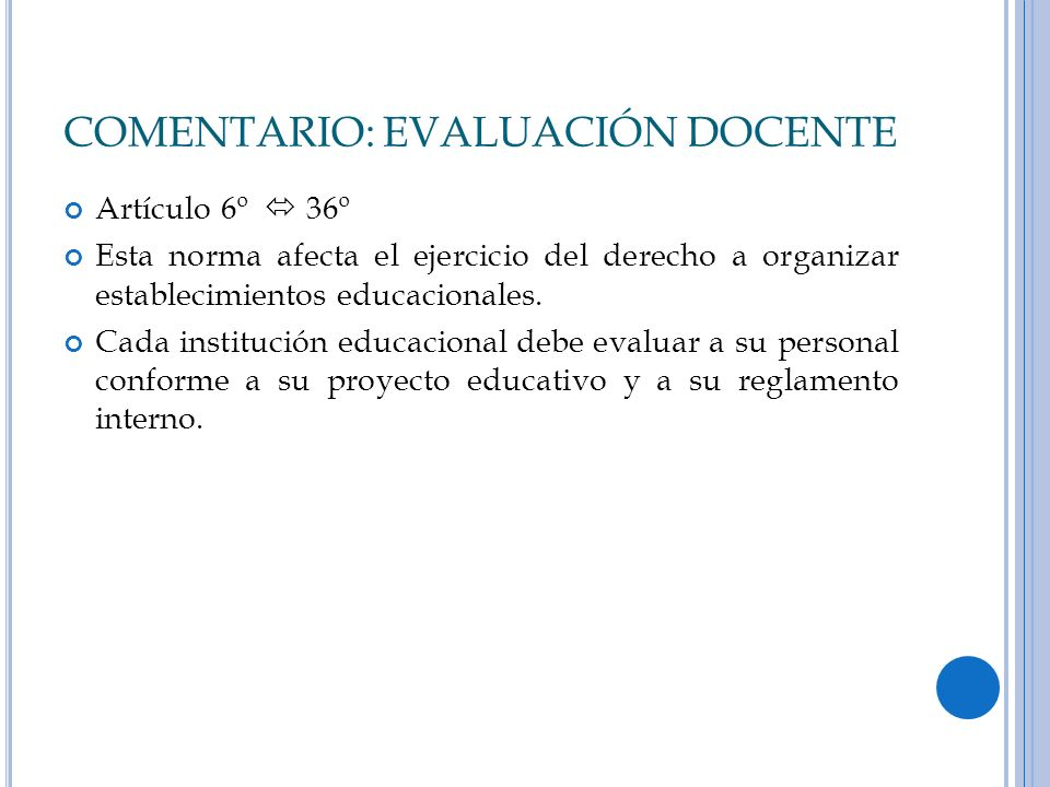 COMENTARIO: EVALUACIÓN DOCENTE Artículo 6º 36º Esta norma afecta el ejercicio del derecho a organizar establecimientos educacionales. Cada institución