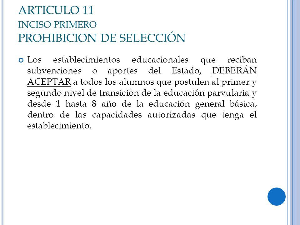 ARTICULO 11 INCISO PRIMERO PROHIBICION DE SELECCIÓN Los establecimientos educacionales que reciban subvenciones o aportes del Estado, DEBERÁN ACEPTAR