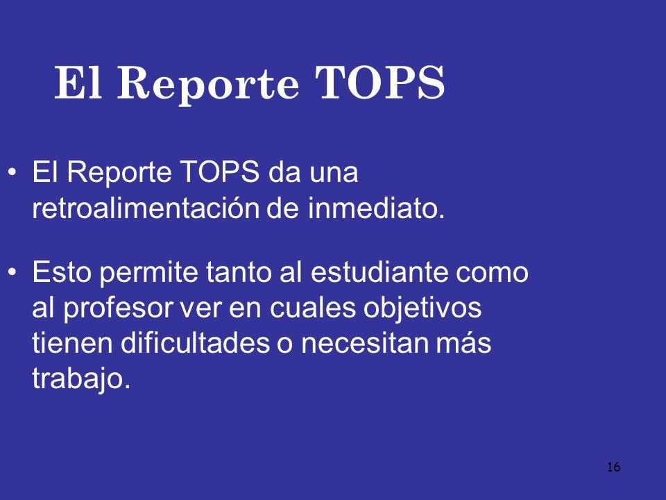 16 El Reporte TOPS El Reporte TOPS da una retroalimentación de inmediato. Esto permite tanto al estudiante como al profesor ver en cuales objetivos ti